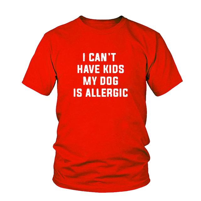 I Can't Have Kids, My Dog is Allergic T-Shirt Women Tumblr Fashion Tee Aesthetic Casual Top Cotton Lady Girl T Shirt Free Ship 3