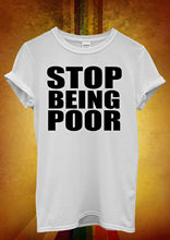 Stop Being Poor Cool Funny Men Women Unisex T Shirt Top Vest 871 New Shirts Tops Tee