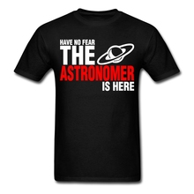 Geek Have No Fear The Astronomer Is Here Tee Shirt Men Man Short Sleeve Cotton Custom 3XL Team Tshirts