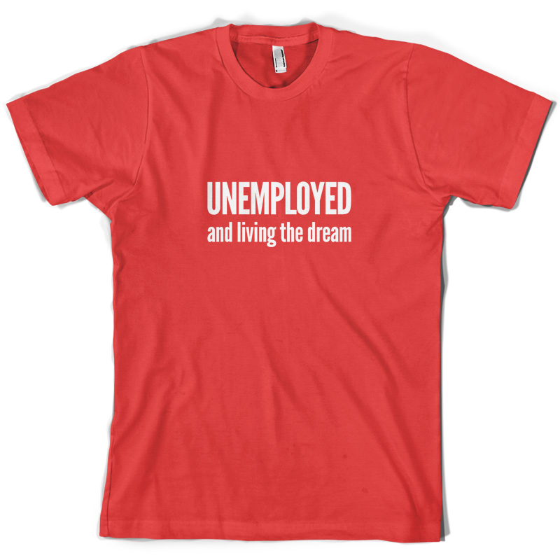 Unemployed And Living The Dream - Mens T-Shirt 10 Colours Student Job Print T Shirt Short Sleeve Hot Black Style