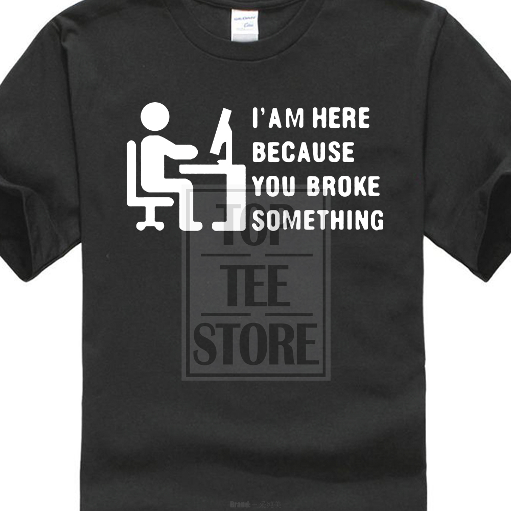 Shirt Cotton Hight Quality Man T Shirt Computer Geek T Shirt Tech Support I'm Here Because You Broke Something Cool Summer Tees