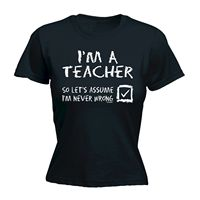 Im A Teacher Never Wrong WOMENS T SHIRT School College Funny Mothers Day Gift Fashion Brand