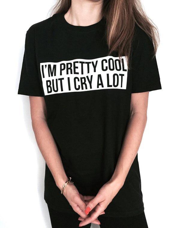 I'm Pretty Cool But I Cry A Lot Tshirt Black Fashion Funny Slogan Womens Girls Sassy Cute Ladies Tumblr Grunge Tee Tops Outfits