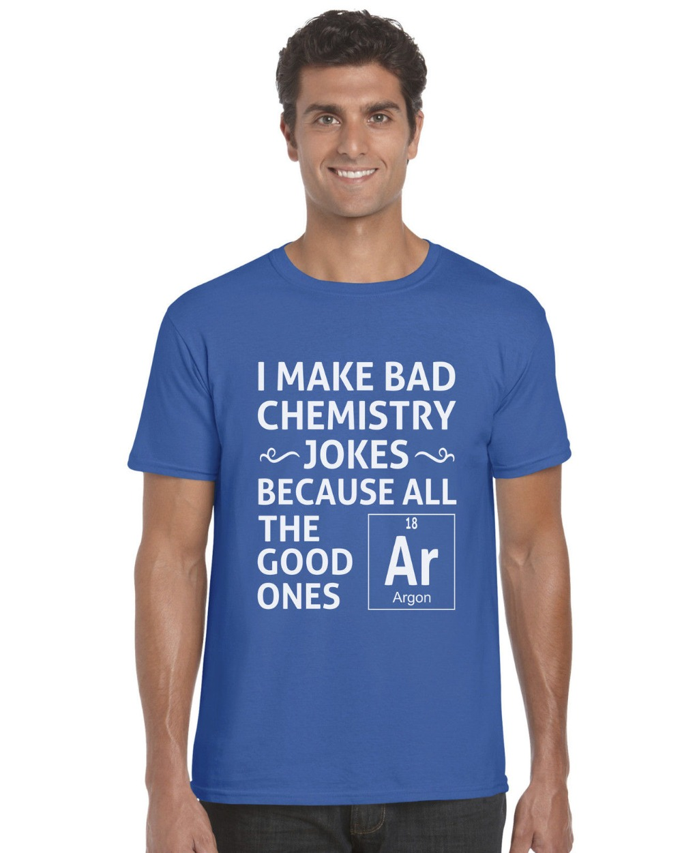 Newest 2018 I Make Bad emistry Jokes Funny Science Unisex T Shirt Funny Printing T Shirts Men Short Sleeve T-shirts