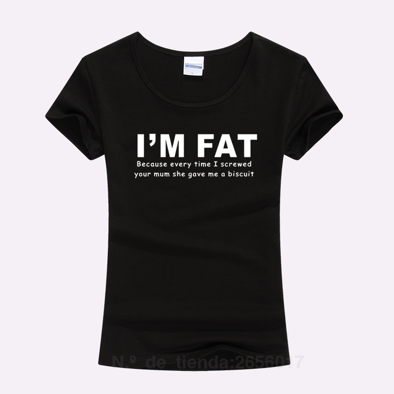 I'm Fat Because Your Mum She Gave Me A Biscuit Print T Shirt 2017 Summer Funny T-Shirt Ladies Slim Cotton Short Sleeve Top Tees