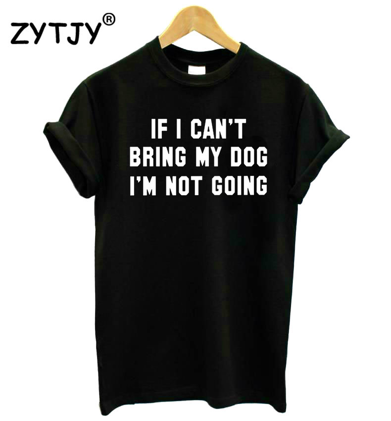 IF I CAN'T BRING MY DOG I'M NOT GOING Women tshirt Cotton Casual Funny t shirt For Lady Girl Top Tee Hipster Drop Ship S-11