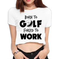 Born to golfs forced to work Bare Midriff Cool Crop Tops Hot T shirt For Women Tee For Junior