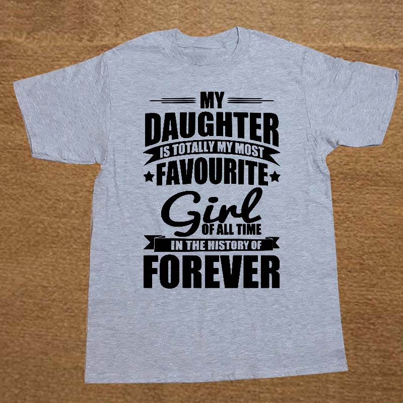 Create Your Own Shirt Casual Men O-Neck My Daughter Totally Most Favourite Girl In Forever Short-Sleeve Tee Shirts