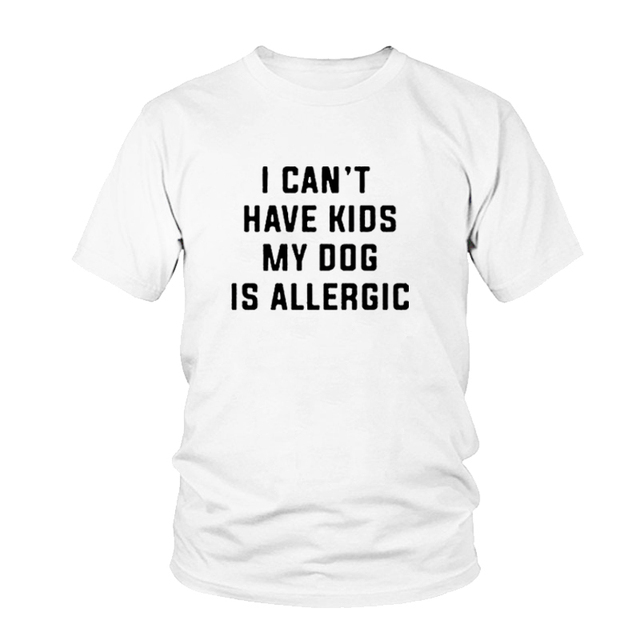 I Can't Have Kids, My Dog is Allergic T-Shirt Women Tumblr Fashion Tee Aesthetic Casual Top Cotton Lady Girl T Shirt Free Ship 2
