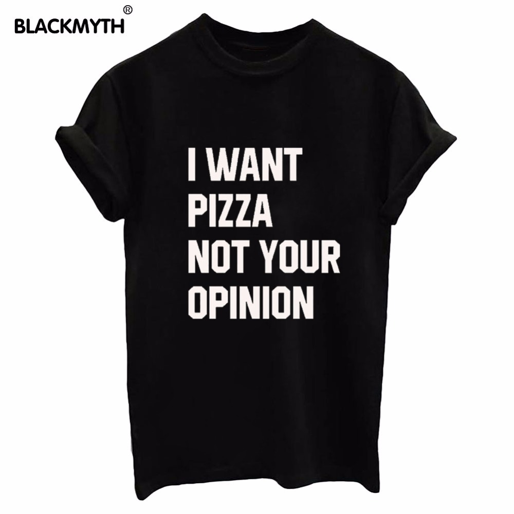 New Arrival Women Tshirt I WANT PIZZA NOT YOUR OPINION