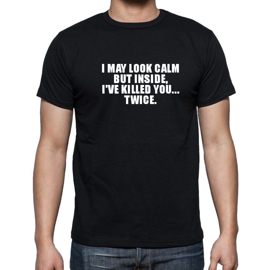 NEW KIDS MENS WOMENS I MAY LOOK CALM BUT INSIDE IVE KILLED YOU FUNNY T SHIRT New Fashion Cool Casual T Shirts
