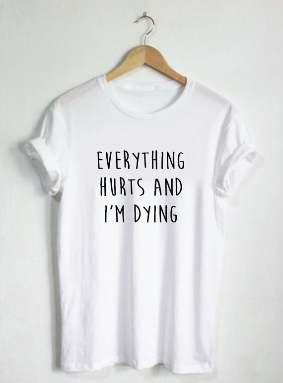 Everything Hurts and I'm Dying Shirt - Funny Shirt Humor Tees - Runners Shirt - Workout Tshirt Stop Nope Womans Mens Unisex-C017