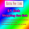 LINK for extra shipping fee link or another Additional Pay on Your Order
