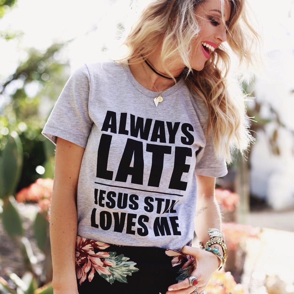 ALWAYS LATE JESUS STILL LOVE ME Fashion T Shirt Tshirt Women Tops Tee Unisex Shirts Tumblr
