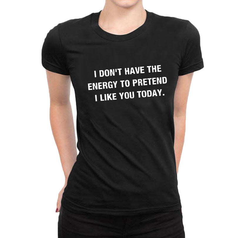I Don'  t   Have The Energy To Pretend I Like You Today Women's   T     Shirt   Funny Text   T  -  Shirt   Summer Fashion Letters Printed Tops Tees