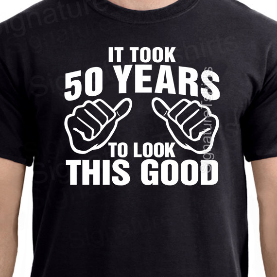 It Took 50 Years To Look This Good T Shirt