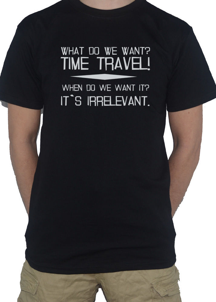 What Do We Want? Time Travel! When Do We Want It? It`s Irrelevant T-Shirt Mens