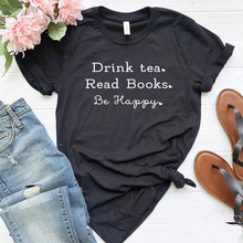 Drink Tea Read Books Be Happy Women tshirt Casual Cotton Hipster Funny t-shirt For Lady Yong Girl