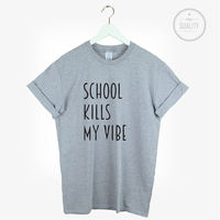 School Kills My Vibe T Shirt Hipster Cute Unisex Tumblr Pinterest Students Gift More Size And