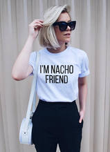 2019 Womens Graphic Tee Social Tumblr T-shirt Gift for Her Grunge Tops Im Nacho Friend T-Shirt