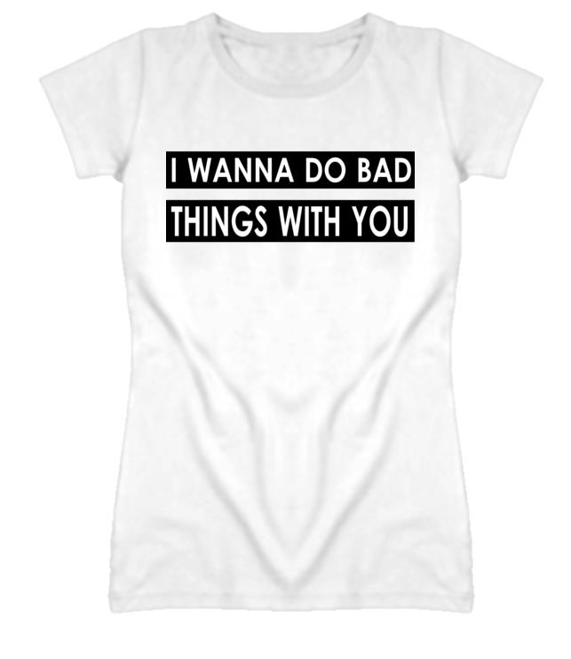 I Wanna Do Bad Things With You Print Women Tshirts Cotton Casual Funny t Shirt For Lady  Top Tee Hipster White Drop Ship H-71