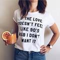 T-shirt branco Se O Amor não faz Sentir Como 90's R & B não quer Que Ele Unisex Tshirt Para Mulheres Tshirt Atrevida E Engraçado Tshirt Menina