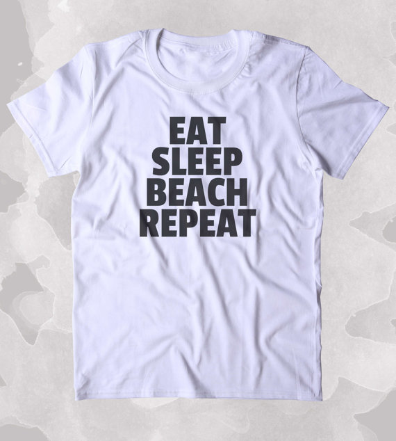 Eat Sleep Beach Repeat Shirt Surfer California Ocean Vacation Surfer Clothing Tumblr T-shirt-B319