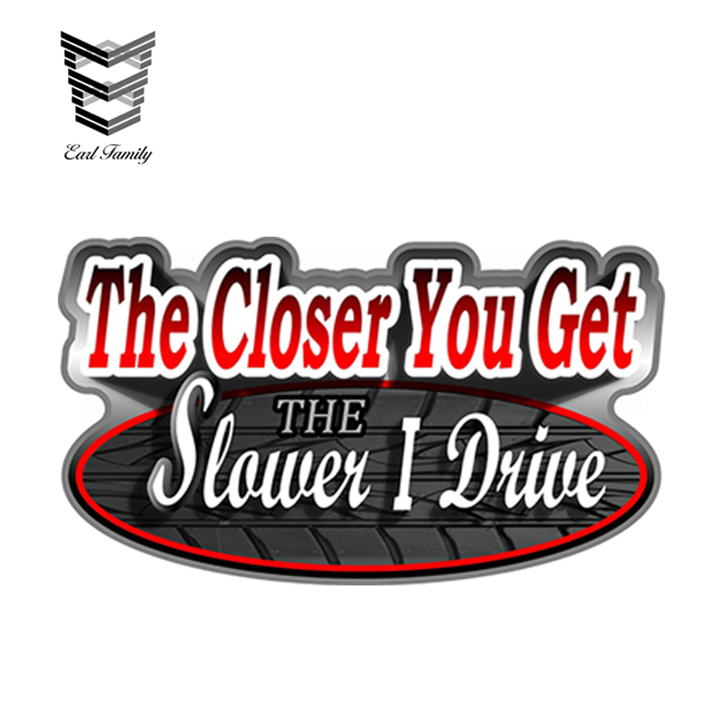 EARLFAMILY 13cm X 7.5cm The Closer You Get The Slower I Drive Car Stickers Vinyl Decal Personality Waterproof Accessories