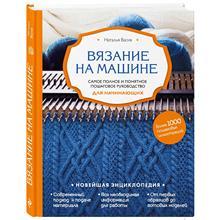 Вязание на машине. Самое полное и понятное пошаговое руководство для начинающих (Наталья Васив, 978-5-04-004867-0, 272 стр., 12
