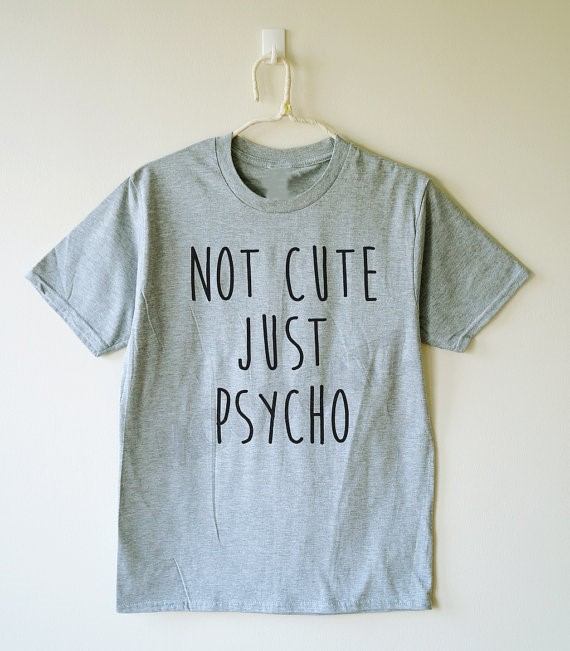 NOT CUTE JUST PSYCHO tshirt funny t shirt text T-shirt cool shirts women shirt men shirt ...