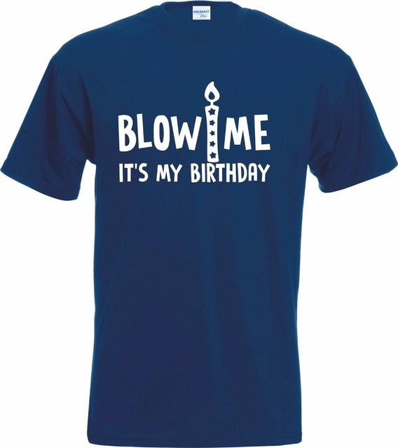 2019 Latest 100 Cotton Blow Me Its My Birthday T Shirt Fun Rude Gift Adult Hip Hop Tee