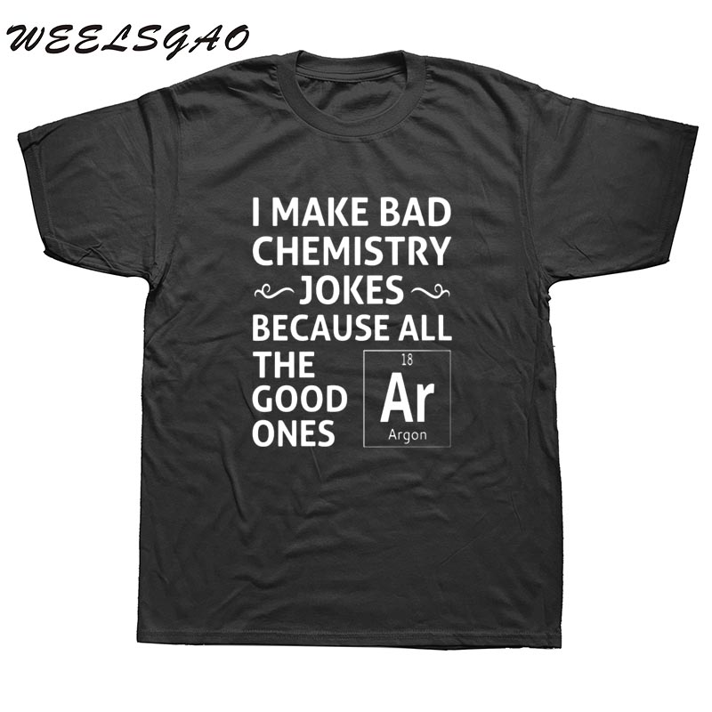 WEELSGAO I MAKE BAD CHEMISTRY JOKES T SHIRT FUNNY SLOGAN PUN BIRTHDAY GIFT PRESENT S-3XL Mens T-Shirts Fashion 2017 Clothing
