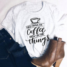 b49ac8696 First I drink the coffee then I do the things! slogan women fashion graphic  vintage cute cup grunge tumblr aesthetic t shirt tee