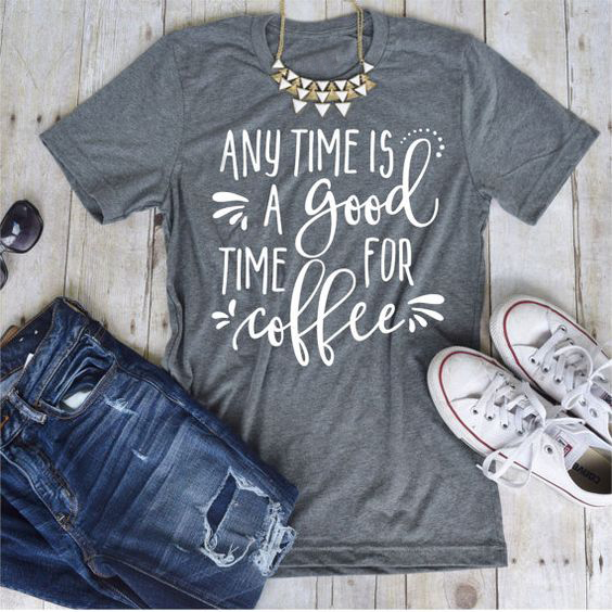 c032b809c Any TIME IS A GOOD TIME FOR COFFEE T-shirt women fashion funny slogan tops