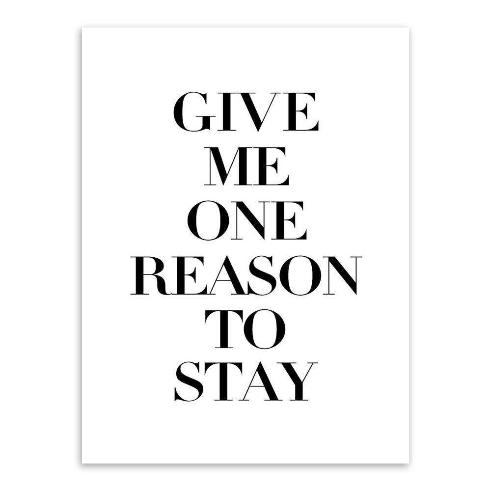 Modern Quotes Give Me One Reason To Stay Black White Print Poster