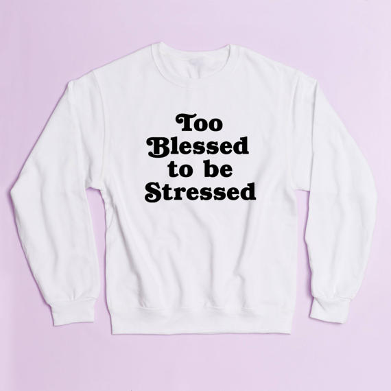 Too Blessed To Be Stressed Crewneck Sweatshirt Unisex Funny Moletom Do Tumblr Jumper Drop Ship In Hoodies Sweatshirts From
