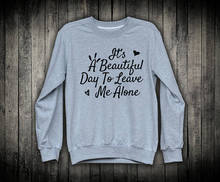 Its A Beautiful Day To Leave Me Alone Funny Grunge Slogan Pullover Sweatshirt Sarcastic Top Mean Anti Social-E523 its snow day