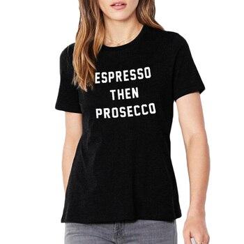 Espresso Then Prosecco Tumblr Hipster Ladies T-shirt Coffe Wines Lovers Harajuku Sayings Fashion Women T Shirt Black White