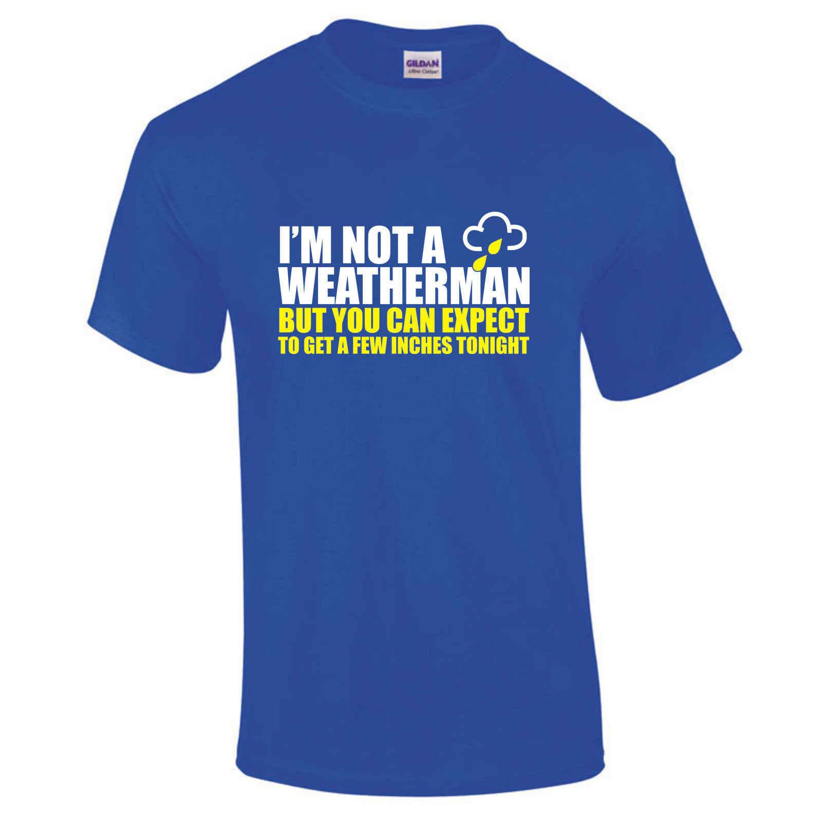 ฉันไม่มี Weatherman - คาดหวังไม่กี่นิ้วคืนนี้ตลกเสื้อยืด Hand Made UK S-5XL ใหม่ T เสื้อตลกเสื้อใหม่ Unisex ตลก
