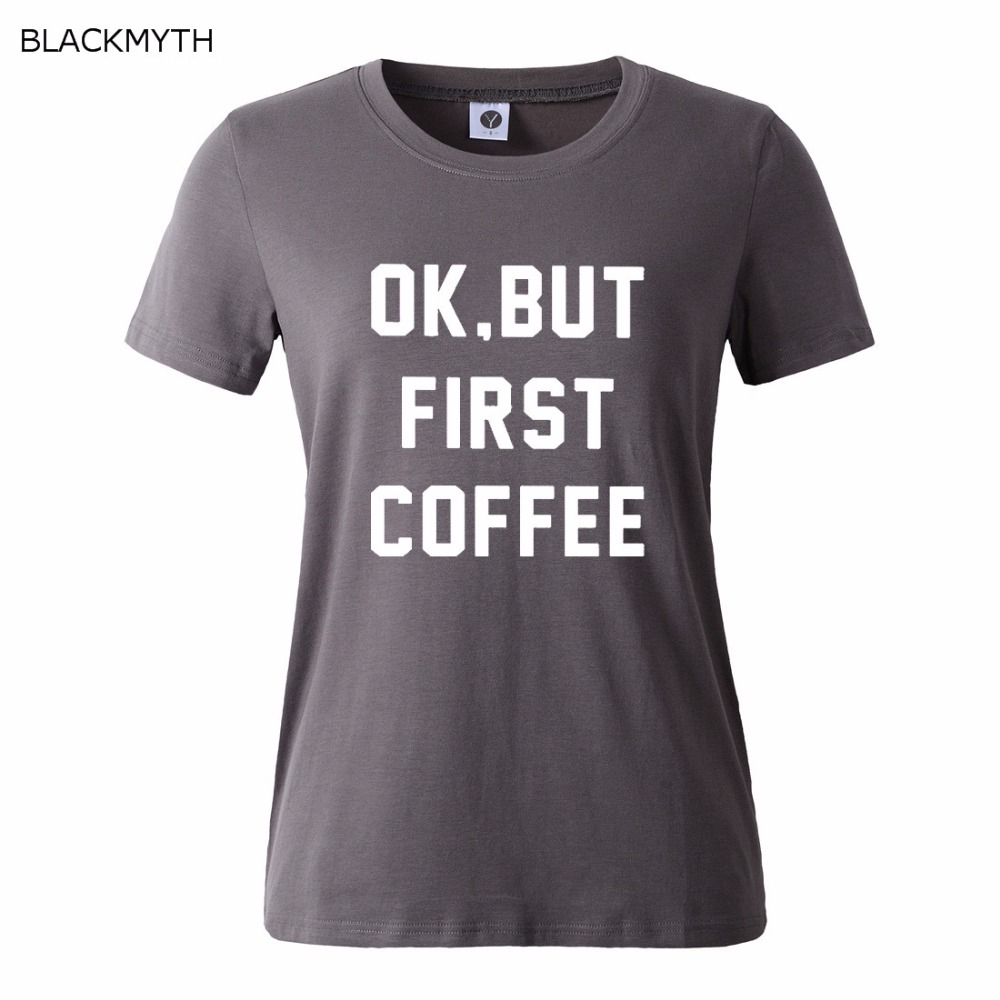 HTB1ekA7QFXXXXadXpXXq6xXFXXXc - OK BUT FIRST COFFEE Letters Print Cotton Casual T shirt