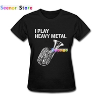 2017 Customized Women T Shirt Short Sleeve Printed I Play Heavy Metal Tops Tuba Music Women