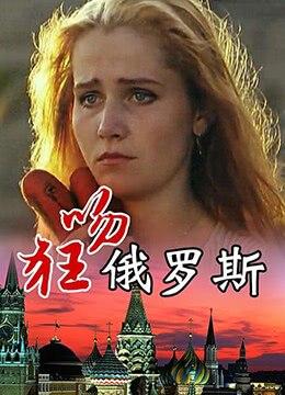 《狂吻俄罗斯》1994年中国大陆剧情,爱情电影在线观看