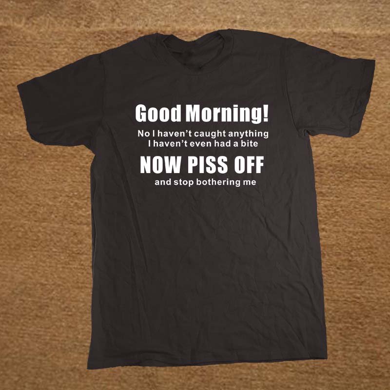 New Good Morning Piss Off Comedy Fly Fisherman T Shirt Men Novelty Funny Tshirt Man Clothing Short Sleeve Camisetas T-shirt