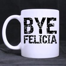 Funny Quotes Printed Mug Bye Felicia! Ceramic Coffee Cup Customized (11 Oz capacity)
