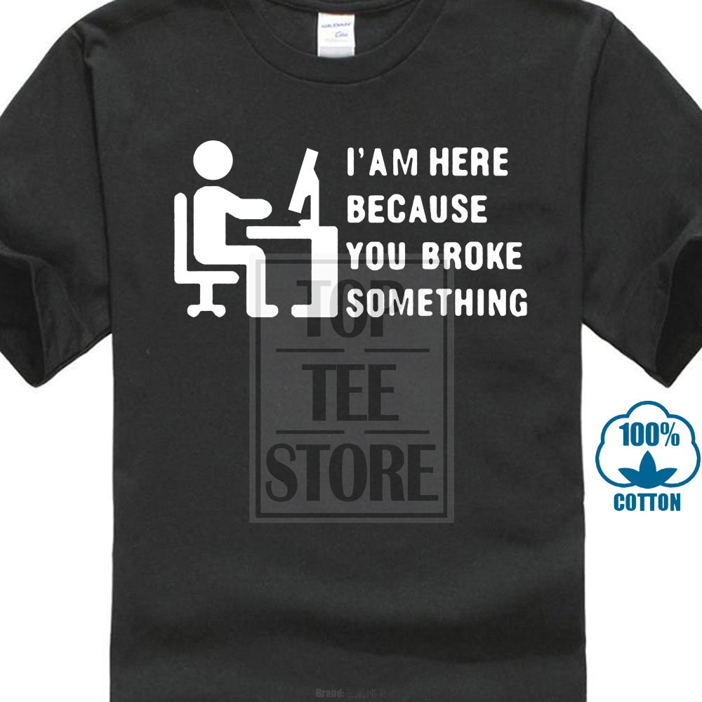 Comical Computer Geek T Shirt Tech Support I'M Here Because You Broke Something Printed Tee Shirts Hipster O-Neck Cool Tops