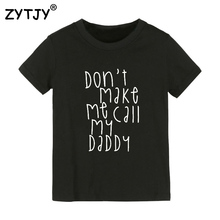 Детская футболка с принтом Don't make me call my daddy футболка для мальчиков и девочек, одежда для малышей Забавные футболки, Прямая поставка Y-67