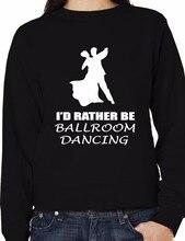 Id Rather Be Ballroom Dancing Latin Funny Sweatshirt Size XS-XXL-E104