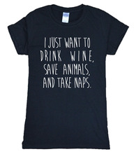 I Just Want To Drink Wine, Save Animals, And Take Naps T-Shirt / 11 Colors