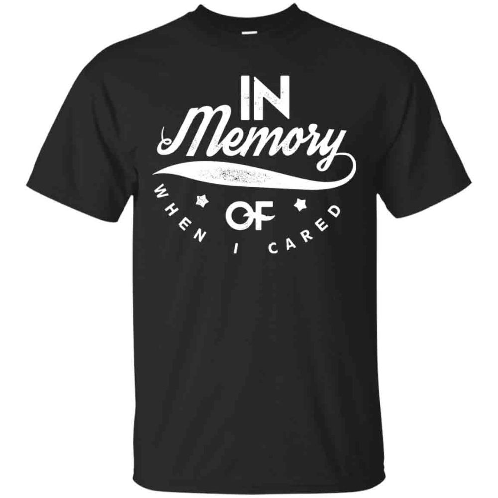 Men T-Shirt 2019 Newest 100% Cotton Brand New T-Shirts In Memory Of When I Cared T-Shirt, I Don'T Care Shirt, Men T-Shirt