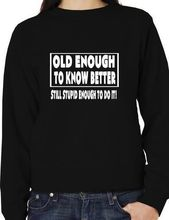 все цены на Old Enough To Know Better Funny Unisex Sweatshirt Jumper More Size and Colors-E132 онлайн